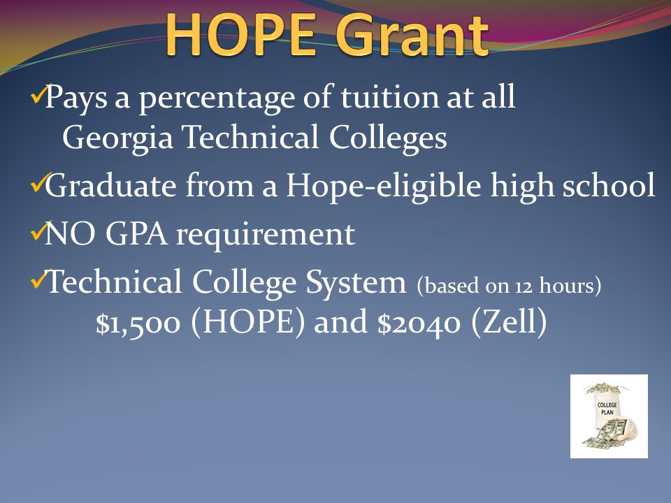 Pays a percentage of tuition at all Georgia Technical Colleges Graduate from a Hope-eligible high school NO GPA requirement Technical College System (based on 12 hours) $1,500 (HOPE) and $2040 (Zell)