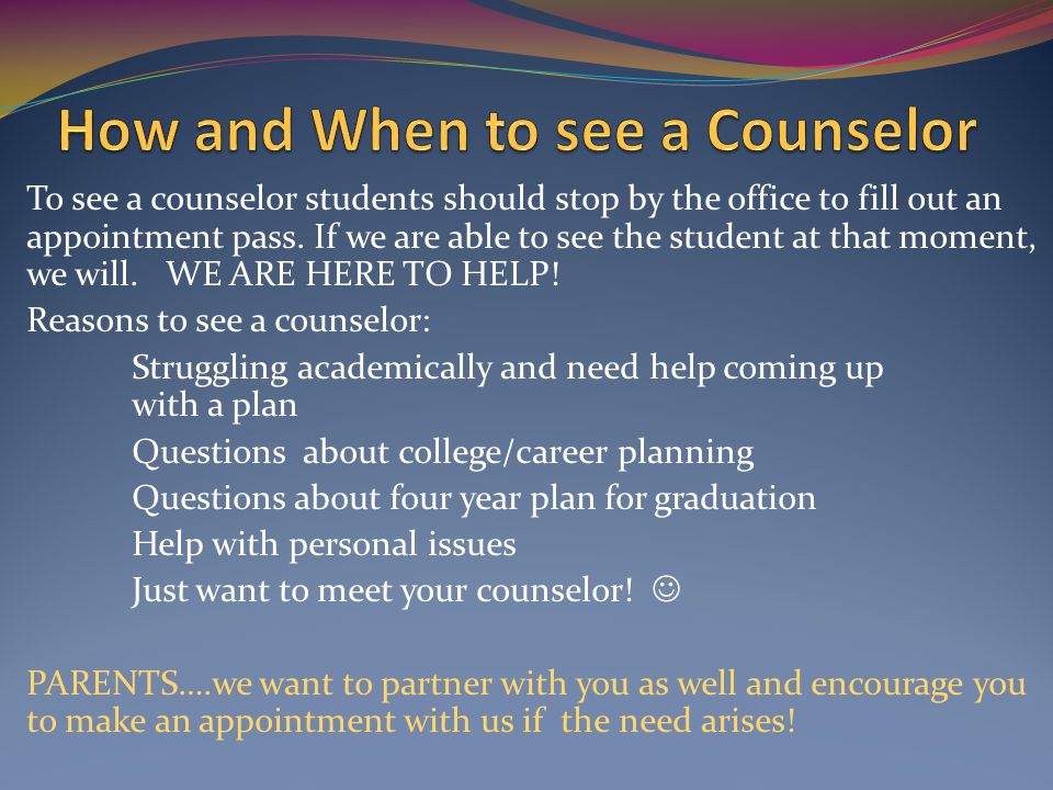 To see a counselor students should stop by the office to fill out an appointment pass.