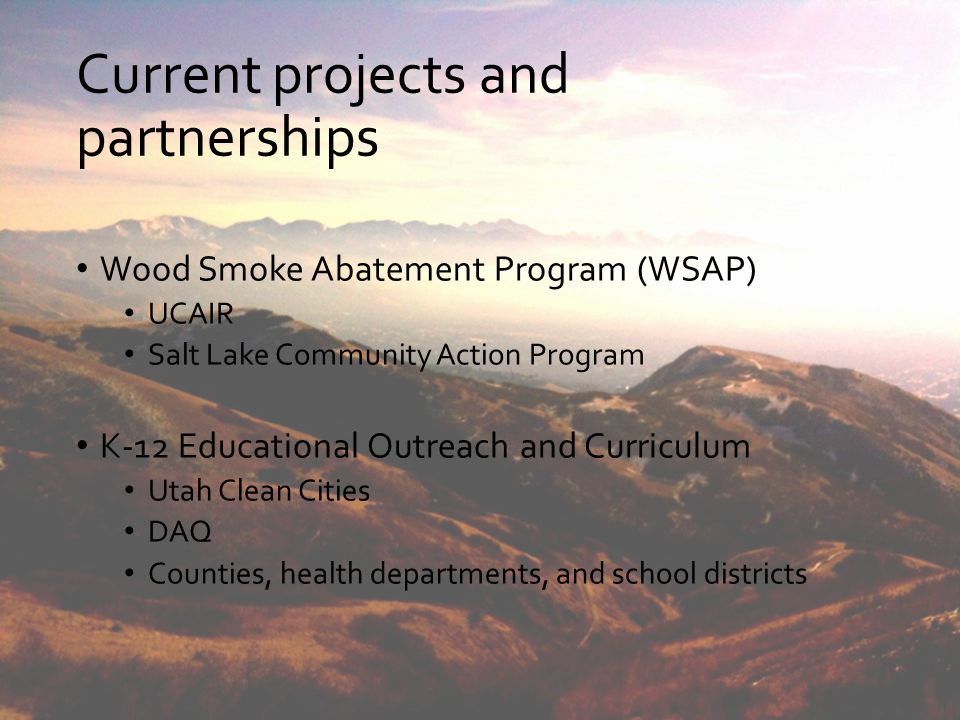 Current projects and partnerships Wood Smoke Abatement Program (WSAP) UCAIR Salt Lake Community Action Program K-12 Educational Outreach and Curriculu