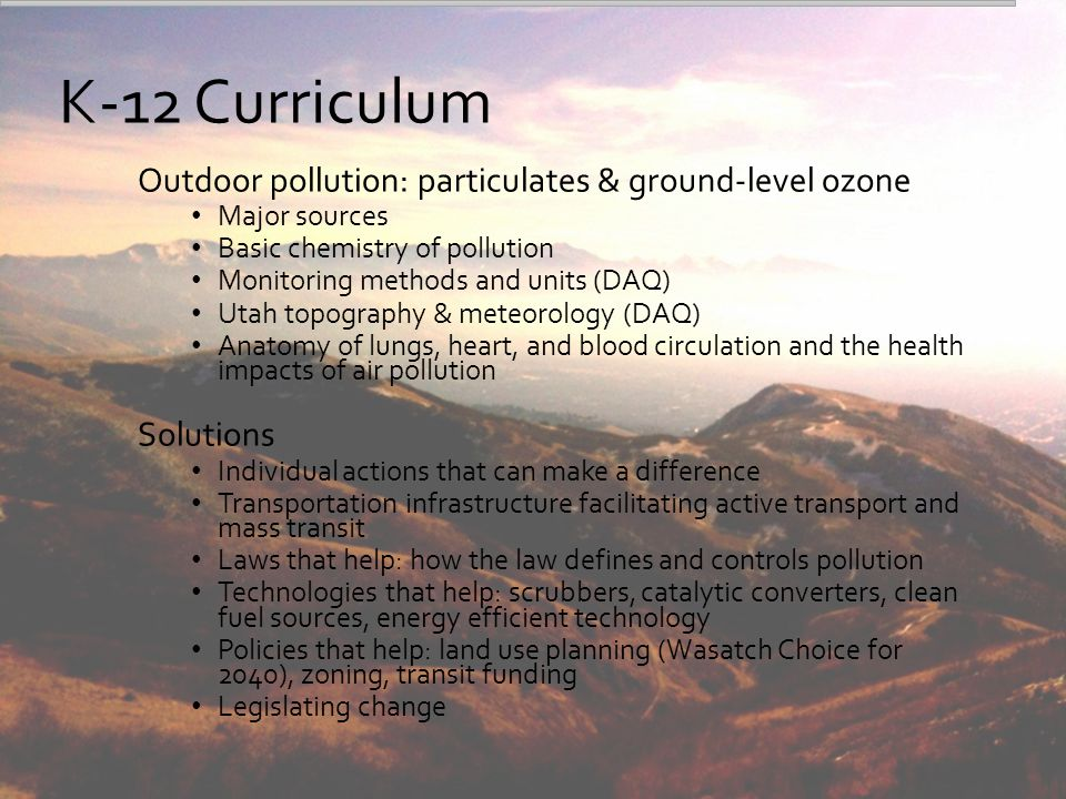 The Future of Breathe Utah's Educational Outreach Breathe Utah Educational Resources website Information about & options for scheduling school visits A la carte lesson plans that align with Utah state curriculum Air Quality Tool Kits available on loan Teacher support Q and A Partnership with Utah Education Network (UEN) Teacher Professional Development workshops Three workshops during Winter 2013-14 (USEE) Utah Education Association (UEA) Convention & Education Exposition 2015, pending acceptance of proposal Utah Science Teachers Association Meeting 2015, pending acceptance of proposal