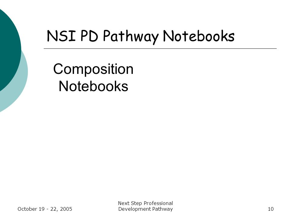 October 19 - 22, 2005 Next Step Professional Development Pathway10 NSI PD Pathway Notebooks Composition Notebooks
