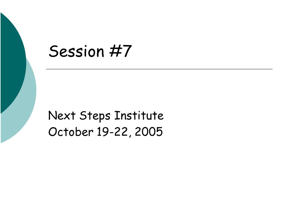 Session #7 Next Steps Institute October 19-22, 2005