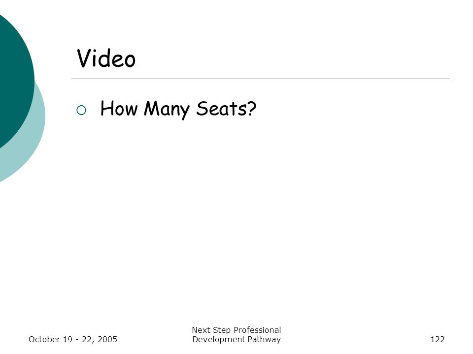 October 19 - 22, 2005 Next Step Professional Development Pathway122 Video  How Many Seats?