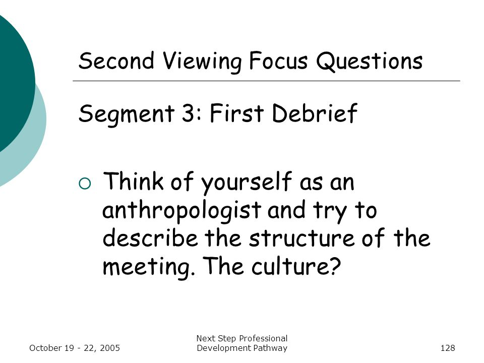 October 19 - 22, 2005 Next Step Professional Development Pathway128 Second Viewing Focus Questions Segment 3: First Debrief  Think of yourself as an anthropologist and try to describe the structure of the meeting.
