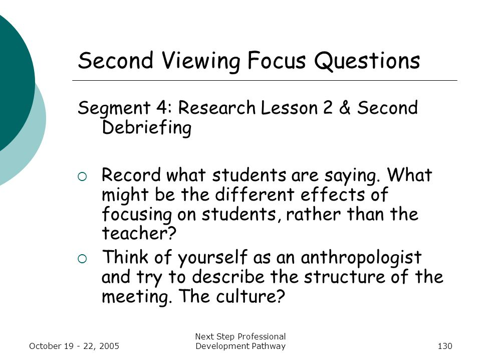 October 19 - 22, 2005 Next Step Professional Development Pathway130 Second Viewing Focus Questions Segment 4: Research Lesson 2 & Second Debriefing  Record what students are saying.