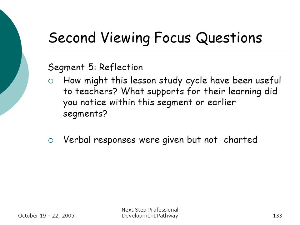 October 19 - 22, 2005 Next Step Professional Development Pathway133 Second Viewing Focus Questions Segment 5: Reflection  How might this lesson study cycle have been useful to teachers.