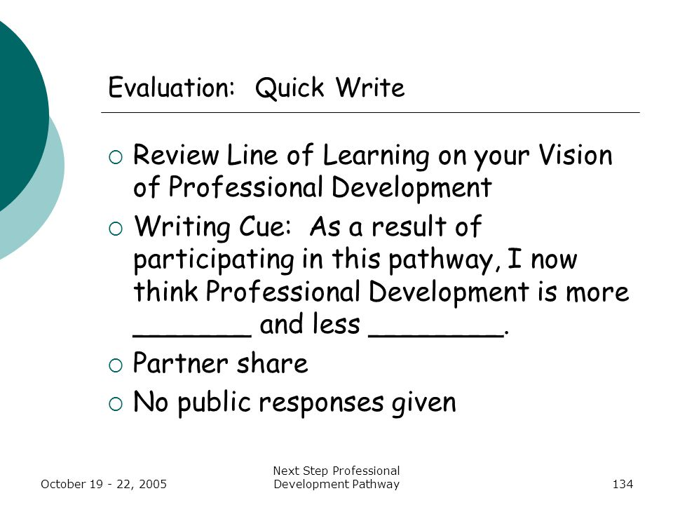 October 19 - 22, 2005 Next Step Professional Development Pathway134 Evaluation: Quick Write  Review Line of Learning on your Vision of Professional Development  Writing Cue: As a result of participating in this pathway, I now think Professional Development is more _______ and less ________.