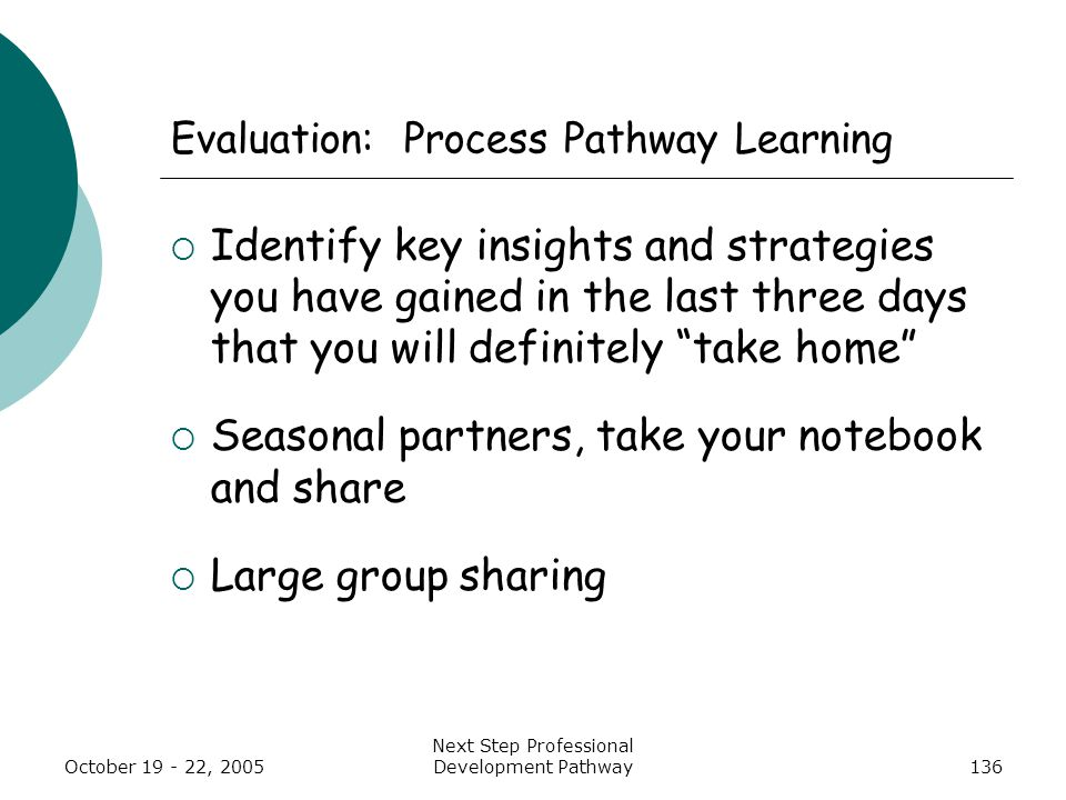 October 19 - 22, 2005 Next Step Professional Development Pathway136 Evaluation: Process Pathway Learning  Identify key insights and strategies you have gained in the last three days that you will definitely take home  Seasonal partners, take your notebook and share  Large group sharing