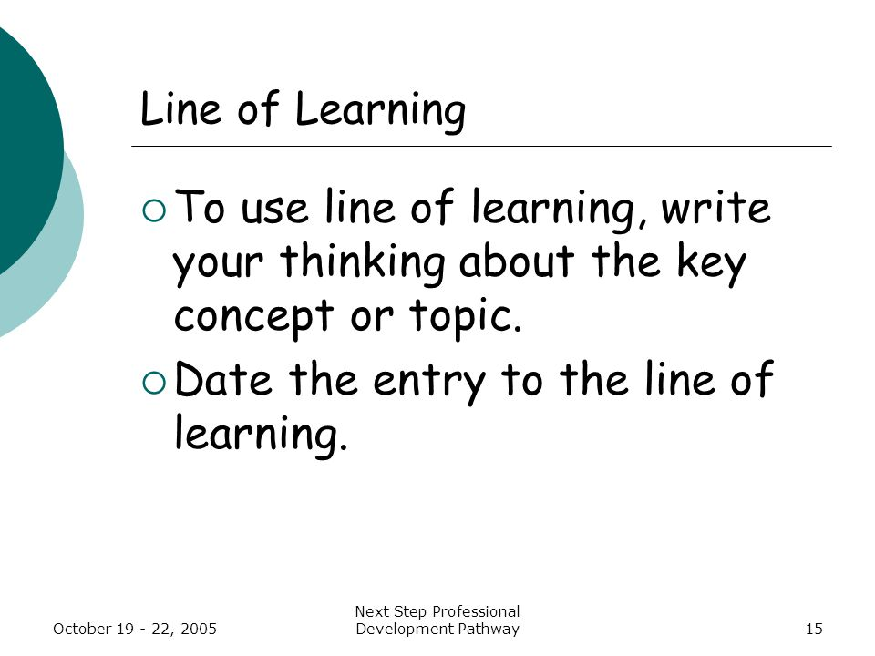 October 19 - 22, 2005 Next Step Professional Development Pathway15 Line of Learning  To use line of learning, write your thinking about the key concept or topic.