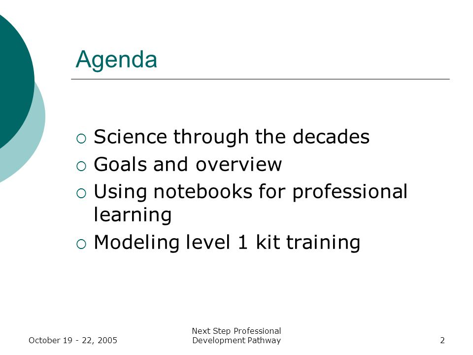 Next Step Professional Development Pathway2 Agenda  Science through the decades  Goals and overview  Using notebooks for professional learning  Modeling level 1 kit training