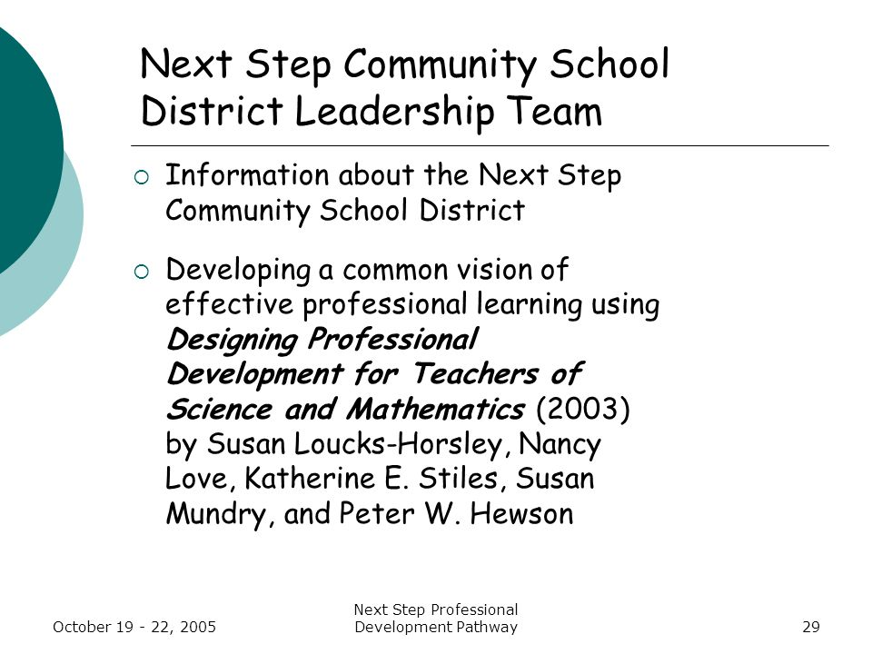 October 19 - 22, 2005 Next Step Professional Development Pathway29 Next Step Community School District Leadership Team  Information about the Next Step Community School District  Developing a common vision of effective professional learning using Designing Professional Development for Teachers of Science and Mathematics (2003) by Susan Loucks-Horsley, Nancy Love, Katherine E.