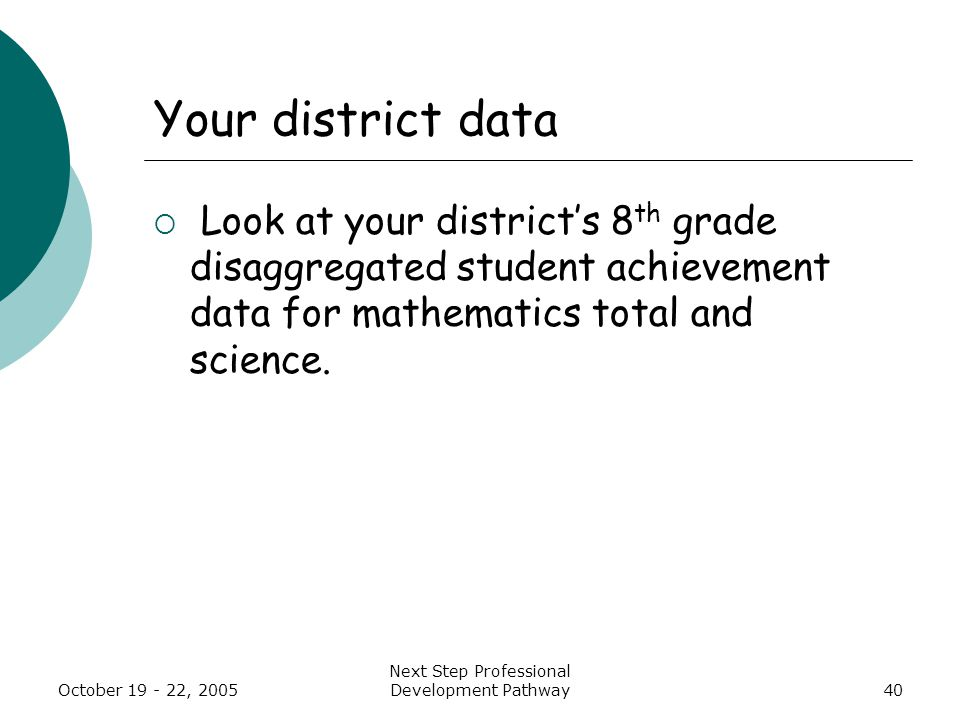 October 19 - 22, 2005 Next Step Professional Development Pathway40 Your district data  Look at your district's 8 th grade disaggregated student achievement data for mathematics total and science.