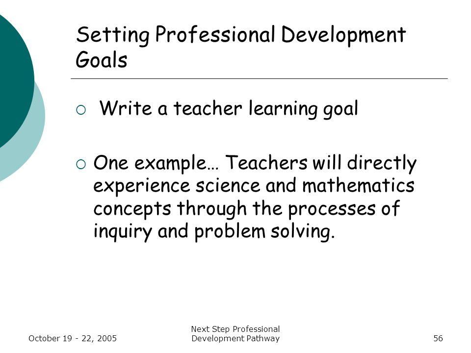 October 19 - 22, 2005 Next Step Professional Development Pathway56 Setting Professional Development Goals  Write a teacher learning goal  One example… Teachers will directly experience science and mathematics concepts through the processes of inquiry and problem solving.