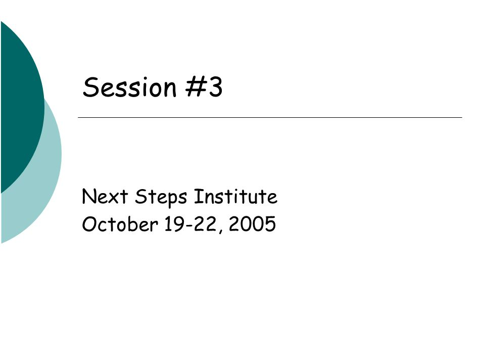 Session #3 Next Steps Institute October 19-22, 2005