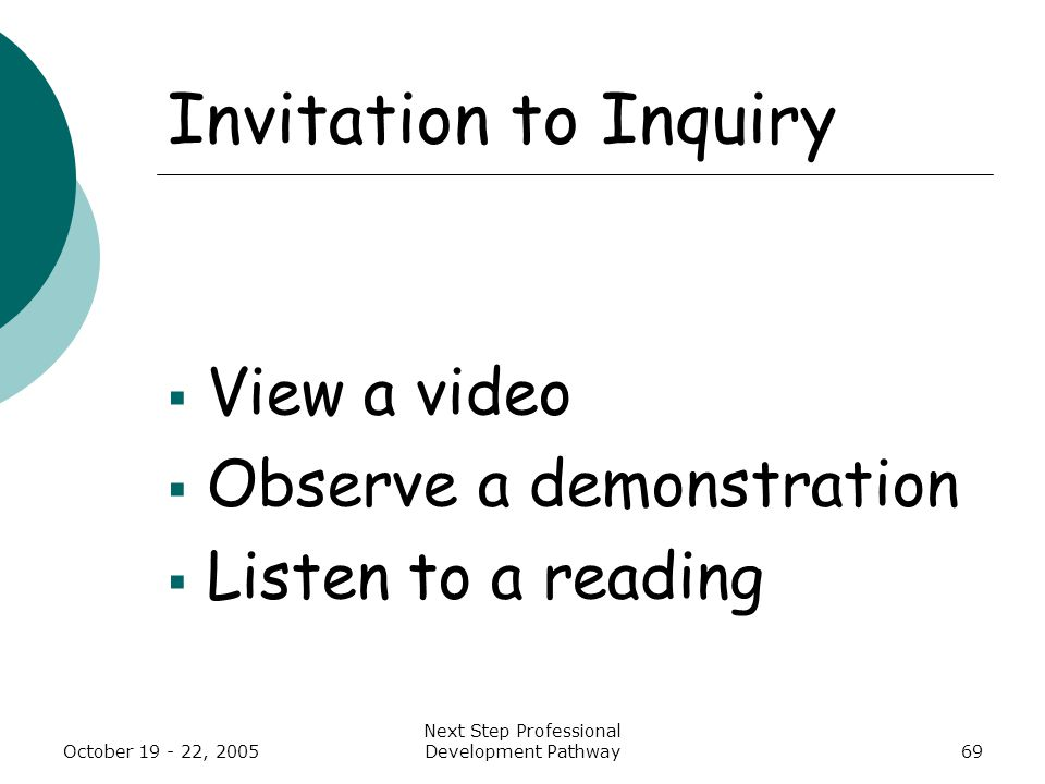 October 19 - 22, 2005 Next Step Professional Development Pathway69 Invitation to Inquiry  View a video  Observe a demonstration  Listen to a reading