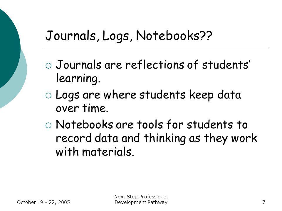 Next Step Professional Development Pathway7 Journals, Logs, Notebooks??  Journals are reflections of students' learning.  Logs are where students ke