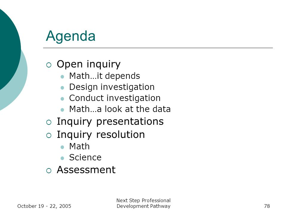 Next Step Professional Development Pathway78 Agenda  Open inquiry Math…it depends Design investigation Conduct investigation Math…a look at the data  Inquiry presentations  Inquiry resolution Math Science  Assessment
