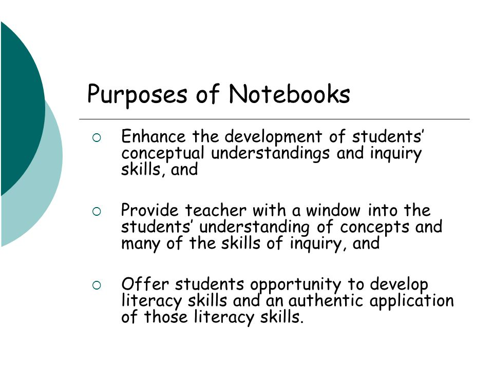 Purposes of Notebooks  Enhance the development of students' conceptual understandings and inquiry skills, and  Provide teacher with a window into the students' understanding of concepts and many of the skills of inquiry, and  Offer students opportunity to develop literacy skills and an authentic application of those literacy skills.