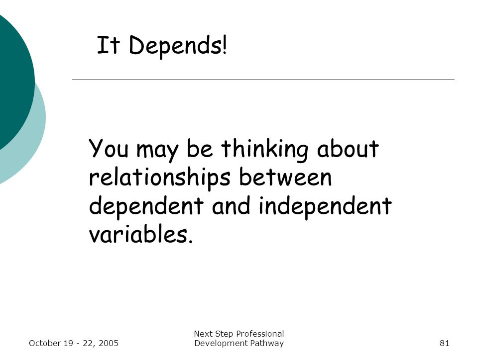 October 19 - 22, 2005 Next Step Professional Development Pathway81 You may be thinking about relationships between dependent and independent variables.