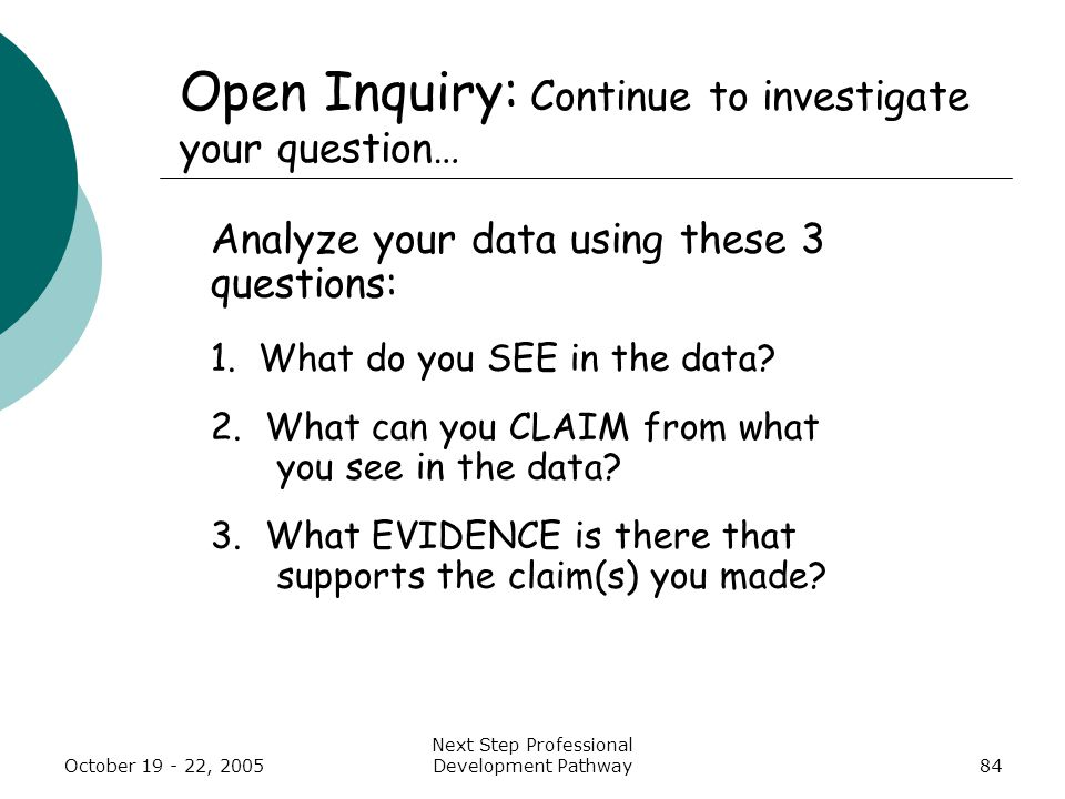 October 19 - 22, 2005 Next Step Professional Development Pathway84 Open Inquiry: Continue to investigate your question… Analyze your data using these 3 questions: 1.