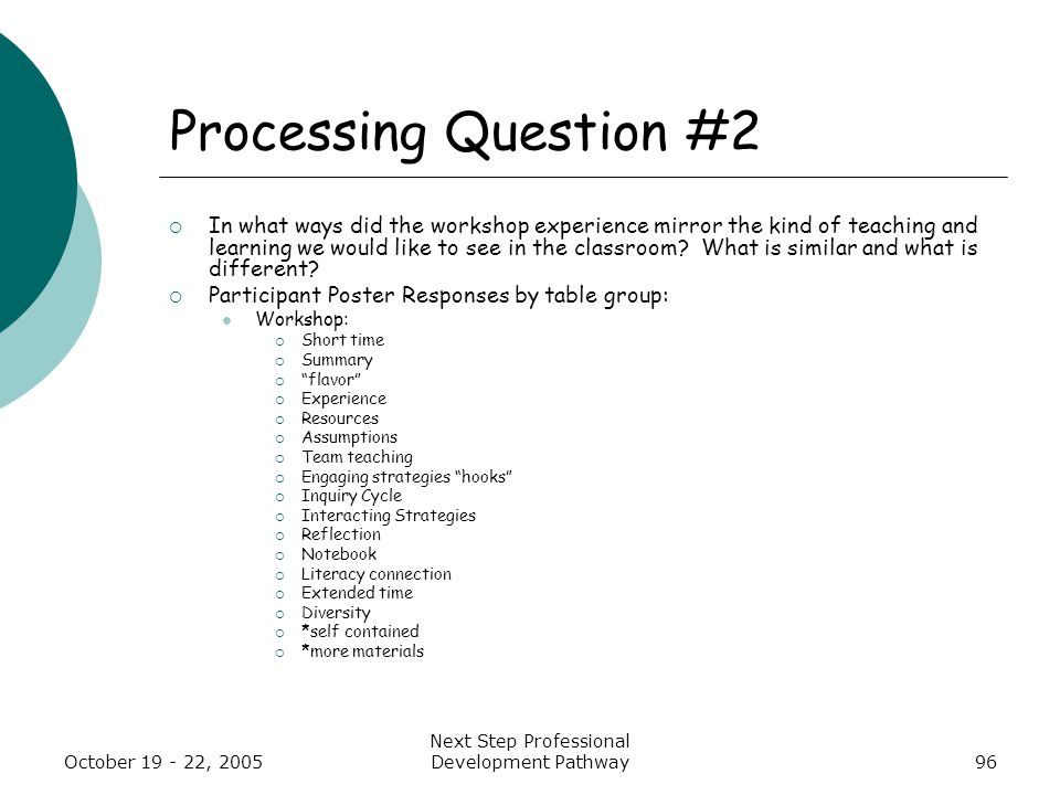 October 19 - 22, 2005 Next Step Professional Development Pathway96 Processing Question #2  In what ways did the workshop experience mirror the kind of teaching and learning we would like to see in the classroom.