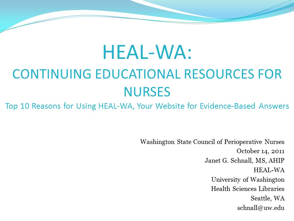 Objectives By the end of this session you will be able to: Describe the importance of evidence-based nursing practice Locate e-resources in HEAL-WA to use for evidence-based nursing practice Identify strategies to improve searching skills to find appropriate evidence on the web to answer clinical questions List Top 10 reasons to use HEAL-WA