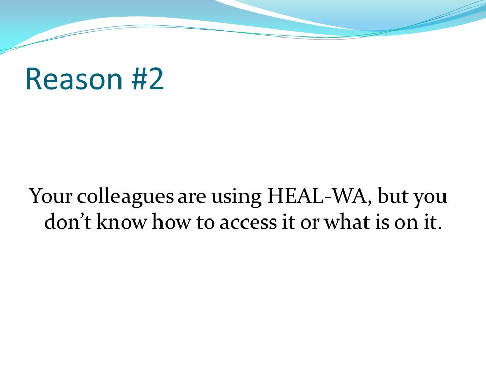 Reason #2 Your colleagues are using HEAL-WA, but you don't know how to access it or what is on it.