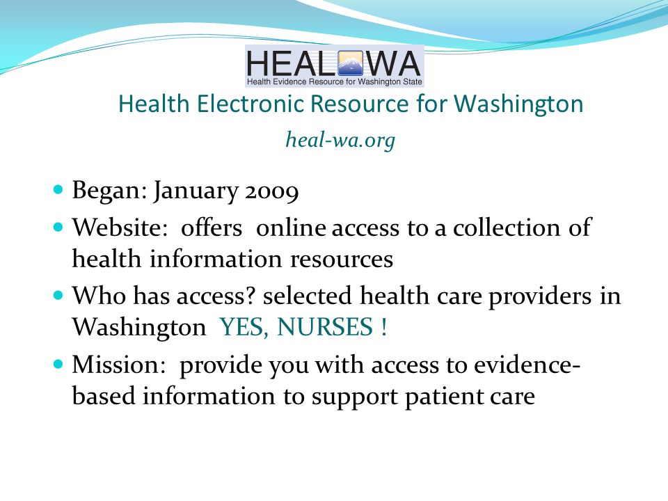 Health Electronic Resource for Washington Began: January 2009 Website: offers online access to a collection of health information resources Who has access.