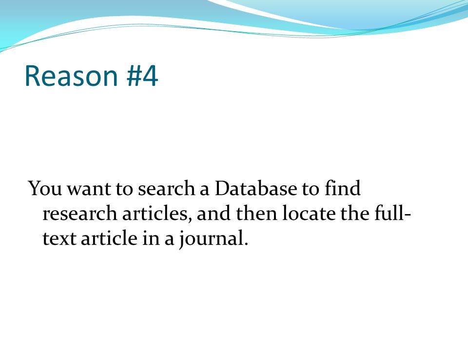 Reason #4 You want to search a Database to find research articles, and then locate the full- text article in a journal.