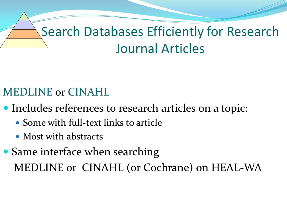 Search Databases Efficiently for Research Journal Articles MEDLINE or CINAHL Includes references to research articles on a topic: Some with full-text links to article Most with abstracts Same interface when searching MEDLINE or CINAHL (or Cochrane) on HEAL-WA
