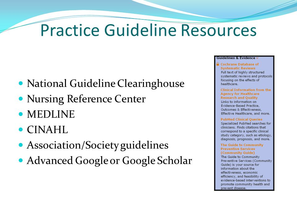 Practice Guideline Resources National Guideline Clearinghouse Nursing Reference Center MEDLINE CINAHL Association/Society guidelines Advanced Google or Google Scholar