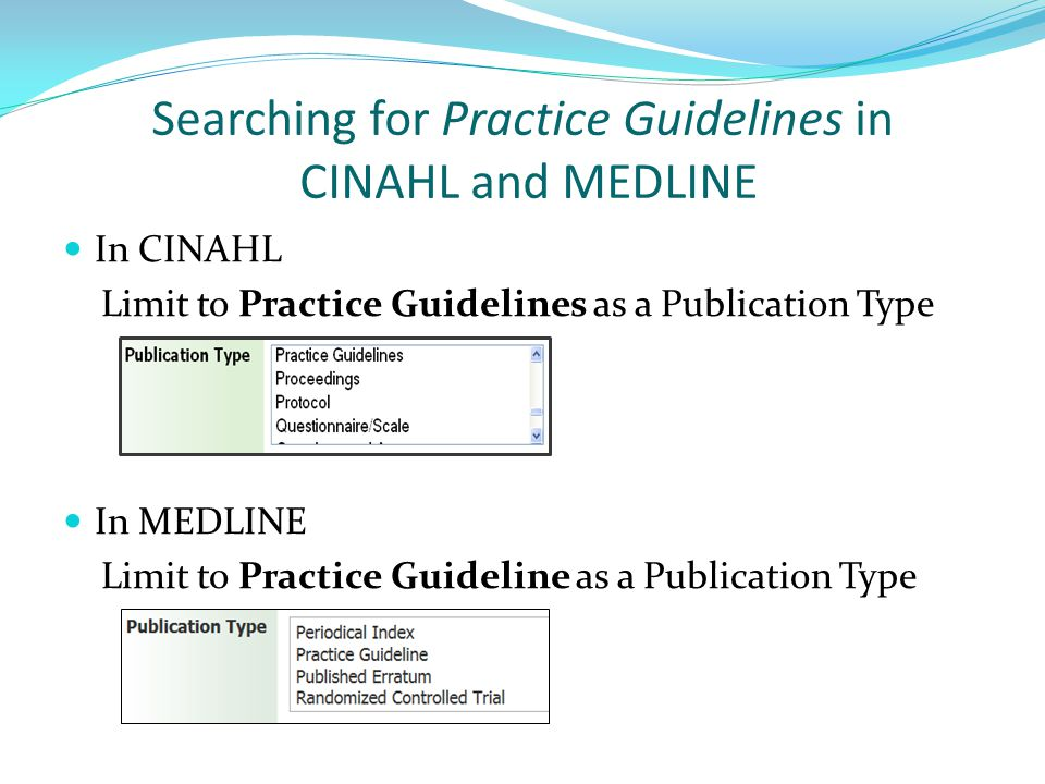 Searching for Practice Guidelines in CINAHL and MEDLINE In CINAHL Limit to Practice Guidelines as a Publication Type In MEDLINE Limit to Practice Guideline as a Publication Type