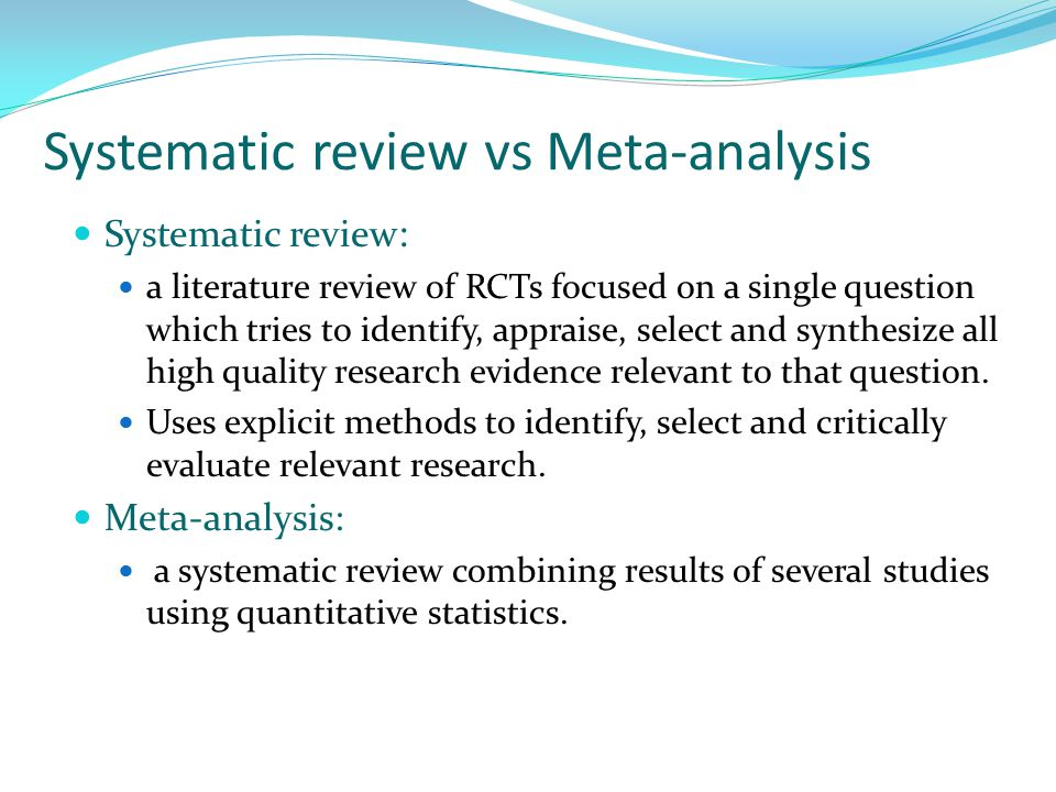 Systematic review vs Meta-analysis Systematic review : a literature review of RCTs focused on a single question which tries to identify, appraise, select and synthesize all high quality research evidence relevant to that question.