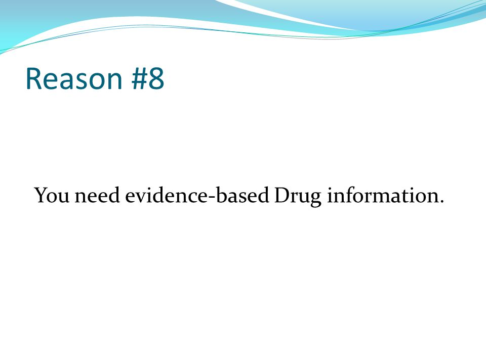 Reason #8 You need evidence-based Drug information.