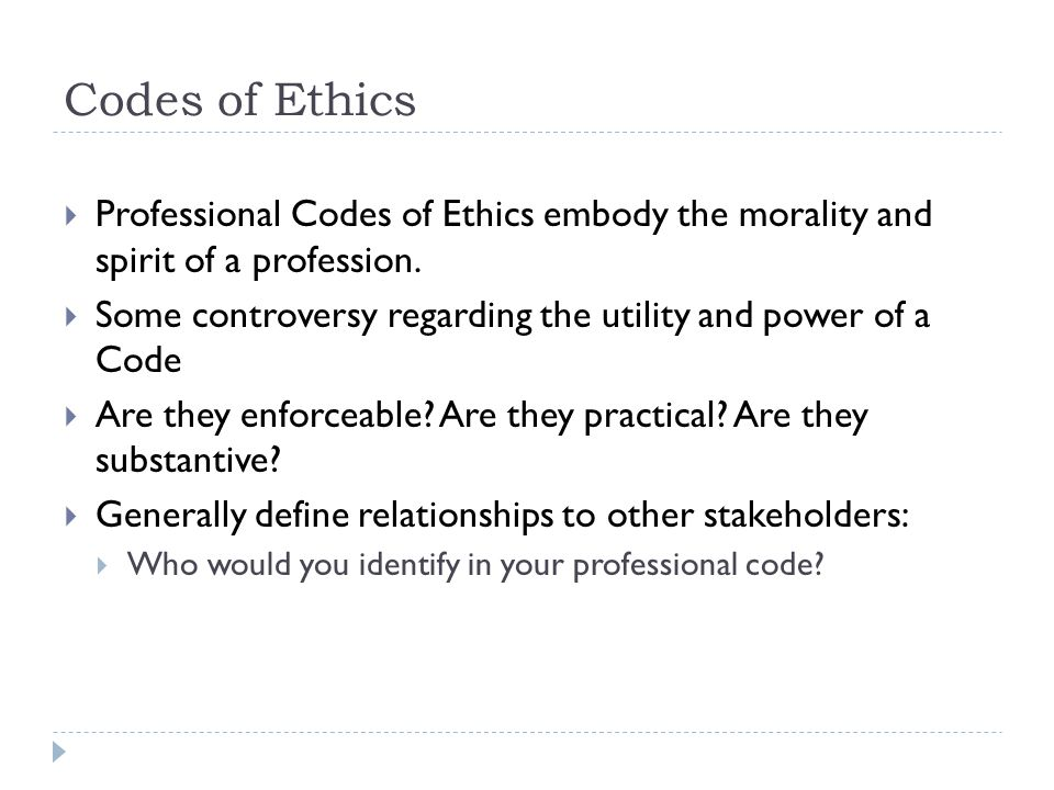 Codes of Ethics  Professional Codes of Ethics embody the morality and spirit of a profession.  Some controversy regarding the utility and power of a