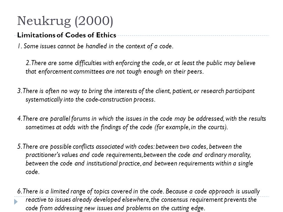 Neukrug (2000) Limitations of Codes of Ethics 1. Some issues cannot be handled in the context of a code. 2. There are some difficulties with enforcing
