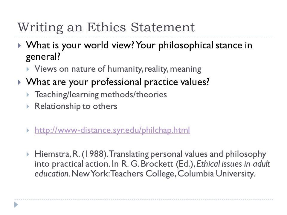 Writing an Ethics Statement  What is your world view? Your philosophical stance in general?  Views on nature of humanity, reality, meaning  What ar