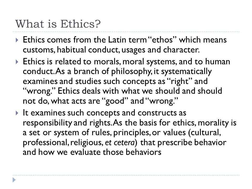 "What is Ethics?  Ethics comes from the Latin term ""ethos"" which means customs, habitual conduct, usages and character.  Ethics is related to morals,"
