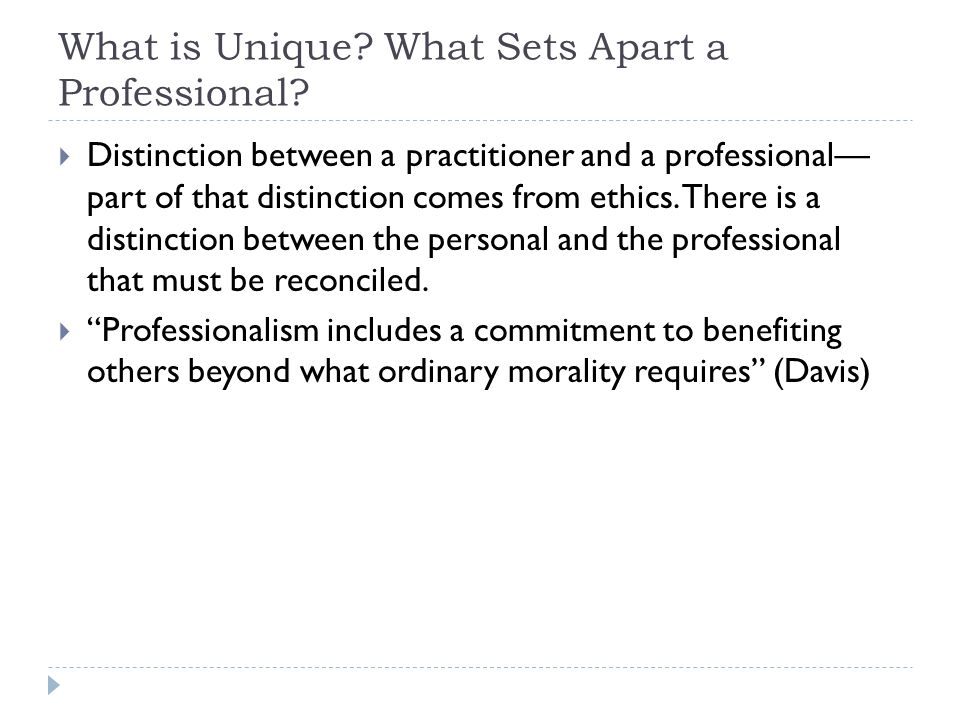 What is Unique? What Sets Apart a Professional?  Distinction between a practitioner and a professional— part of that distinction comes from ethics. T