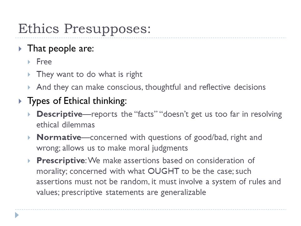 Ethics Presupposes:  That people are:  Free  They want to do what is right  And they can make conscious, thoughtful and reflective decisions  Types of Ethical thinking:  Descriptive—reports the facts doesn't get us too far in resolving ethical dilemmas  Normative—concerned with questions of good/bad, right and wrong; allows us to make moral judgments  Prescriptive: We make assertions based on consideration of morality; concerned with what OUGHT to be the case; such assertions must not be random, it must involve a system of rules and values; prescriptive statements are generalizable