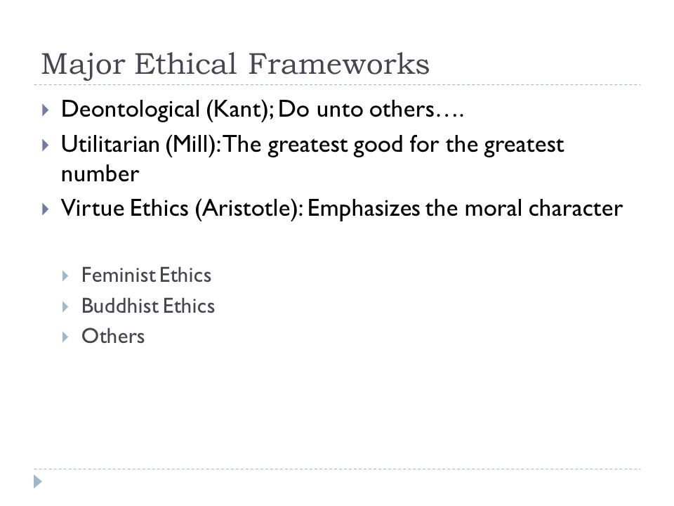 Major Ethical Frameworks  Deontological (Kant); Do unto others….  Utilitarian (Mill): The greatest good for the greatest number  Virtue Ethics (Ari