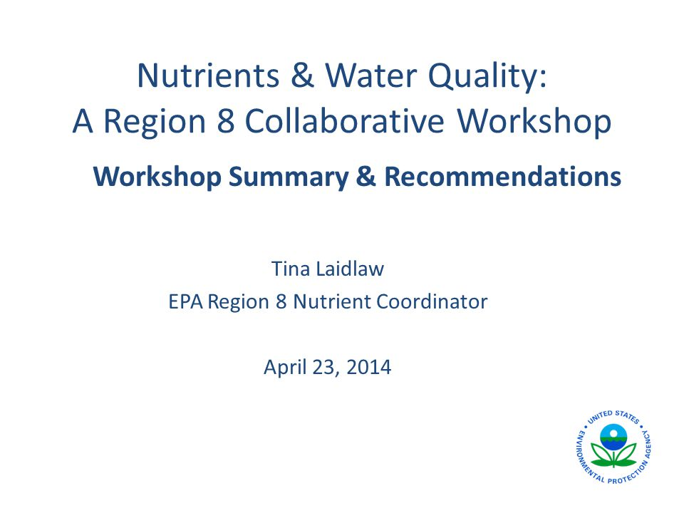 Nutrients & Water Quality: A Region 8 Collaborative Workshop Tina Laidlaw EPA Region 8 Nutrient Coordinator April 23, 2014 Workshop Summary & Recommendations