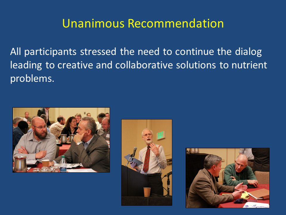 Unanimous Recommendation All participants stressed the need to continue the dialog leading to creative and collaborative solutions to nutrient problems.