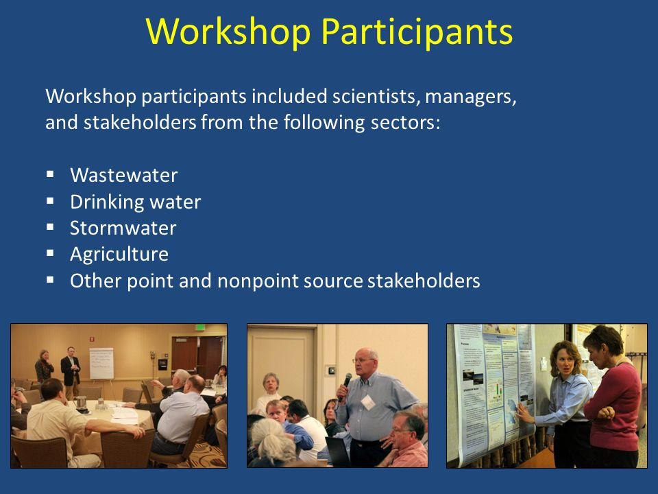Workshop Participants Workshop participants included scientists, managers, and stakeholders from the following sectors:  Wastewater  Drinking water  Stormwater  Agriculture  Other point and nonpoint source stakeholders