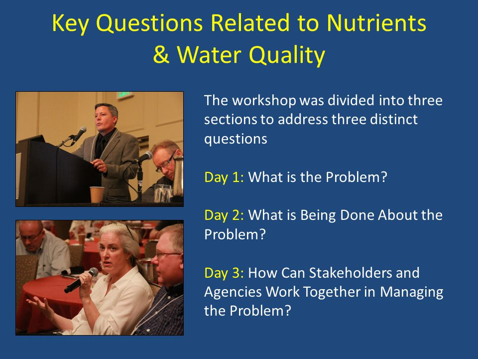Key Questions Related to Nutrients & Water Quality The workshop was divided into three sections to address three distinct questions Day 1: What is the Problem.