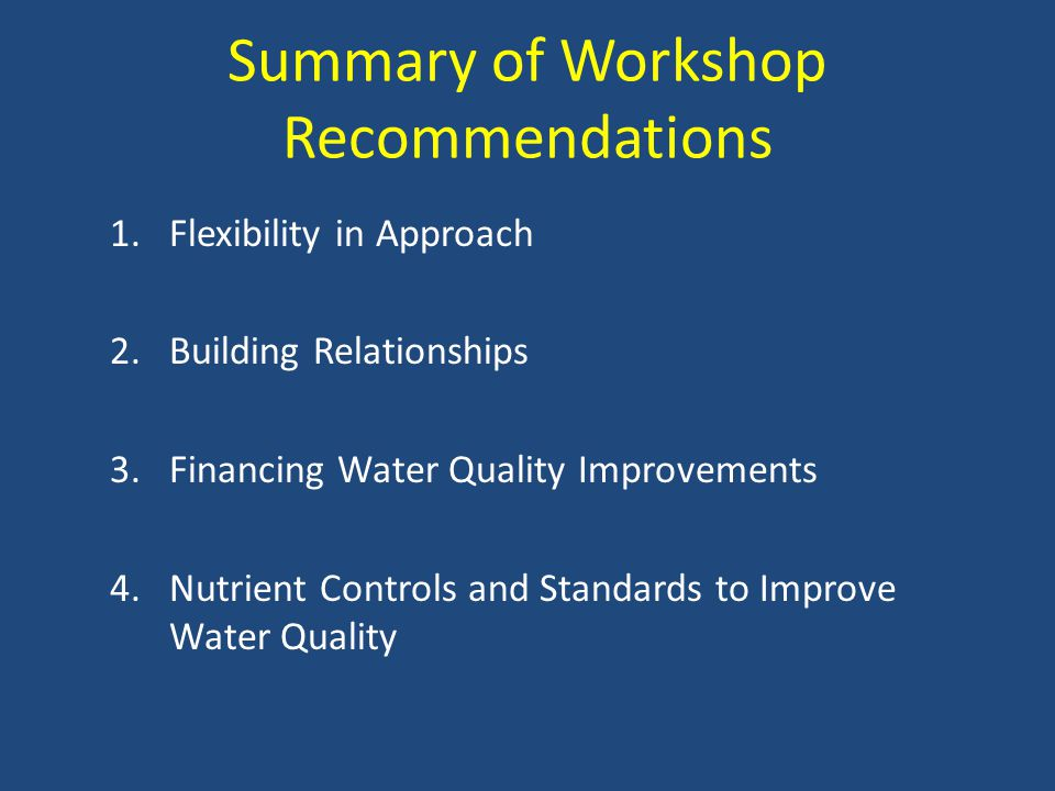 Summary of Workshop Recommendations 1.Flexibility in Approach 2.Building Relationships 3.Financing Water Quality Improvements 4.Nutrient Controls and Standards to Improve Water Quality