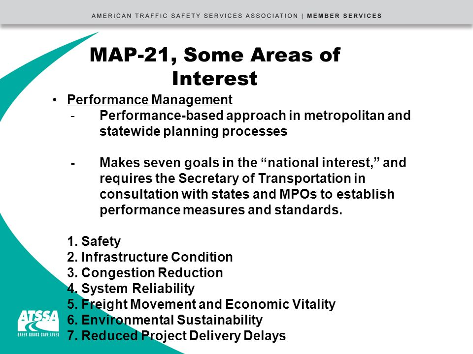 MAP-21, Some Areas of Interest Performance Management -Performance-based approach in metropolitan and statewide planning processes -Makes seven goals in the national interest, and requires the Secretary of Transportation in consultation with states and MPOs to establish performance measures and standards.