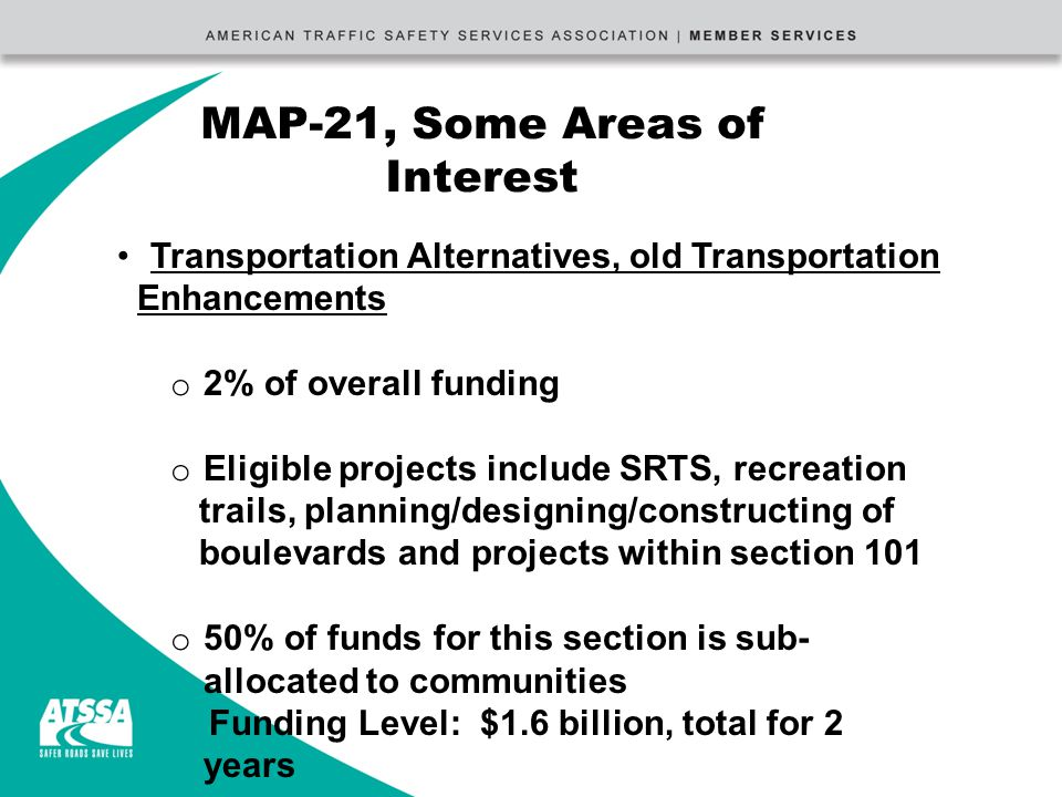 MAP-21, Some Areas of Interest Transportation Alternatives, old Transportation Enhancements o 2% of overall funding o Eligible projects include SRTS, recreation trails, planning/designing/constructing of boulevards and projects within section 101 o 50% of funds for this section is sub- allocated to communities Funding Level: $1.6 billion, total for 2 years