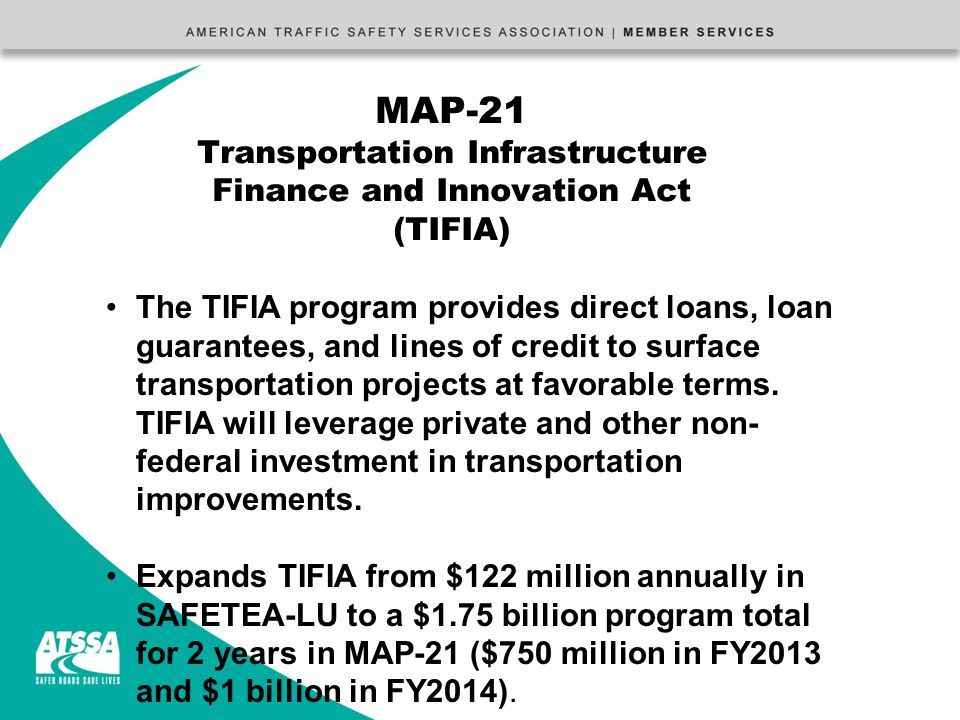 MAP-21 Transportation Infrastructure Finance and Innovation Act (TIFIA) The TIFIA program provides direct loans, loan guarantees, and lines of credit to surface transportation projects at favorable terms.
