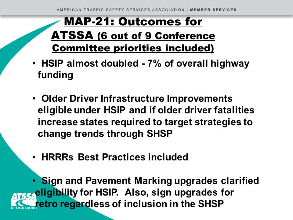 MAP-21: Outcomes for ATSSA (6 out of 9 Conference Committee priorities included) HSIP almost doubled - 7% of overall highway funding Older Driver Infrastructure Improvements eligible under HSIP and if older driver fatalities increase states required to target strategies to change trends through SHSP HRRRs Best Practices included Sign and Pavement Marking upgrades clarified eligibility for HSIP.